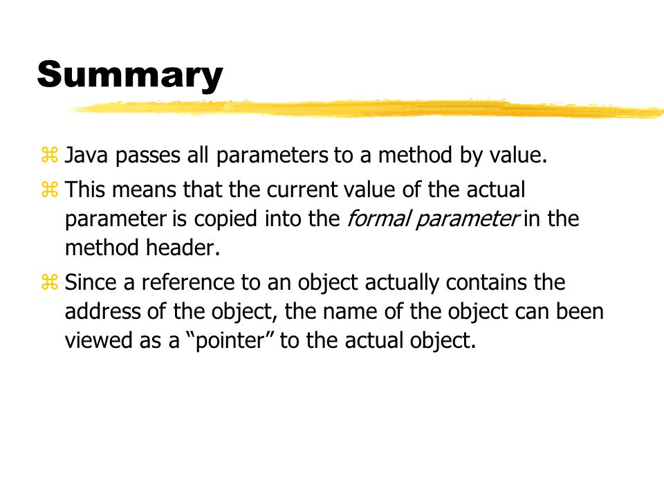 Summary zJava passes all parameters to a method by value.
