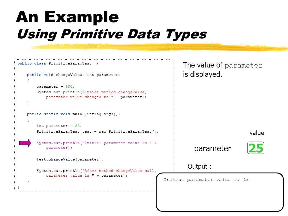 An Example Using Primitive Data Types public class PrimitiveParamTest { public void changeValue (int parameter) { parameter = 100; System.out.println( Inside method changeValue, parameter value changed to + parameter); } public static void main (String args[]) { int parameter = 25; PrimitiveParamTest test = new PrimitiveParamTest(); System.out.println( Initial parameter value is + parameter); test.changeValue(parameter); System.out.println( After method changeValue call, parameter value is + parameter); } The PrimitiveParamTest object method changeValue is called.