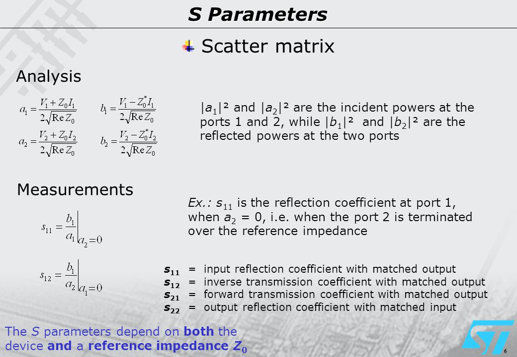 6 S Parameters Analysis Measurements Scatter matrix |a 1 |² and |a 2 |² are the incident powers at the ports 1 and 2, while |b 1 |² and |b 2 |² are the reflected powers at the two ports s 11 = input reflection coefficient with matched output s 12 = inverse transmission coefficient with matched output s 21 = forward transmission coefficient with matched output s 22 = output reflection coefficient with matched input Ex.: s 11 is the reflection coefficient at port 1, when a 2 = 0, i.e.