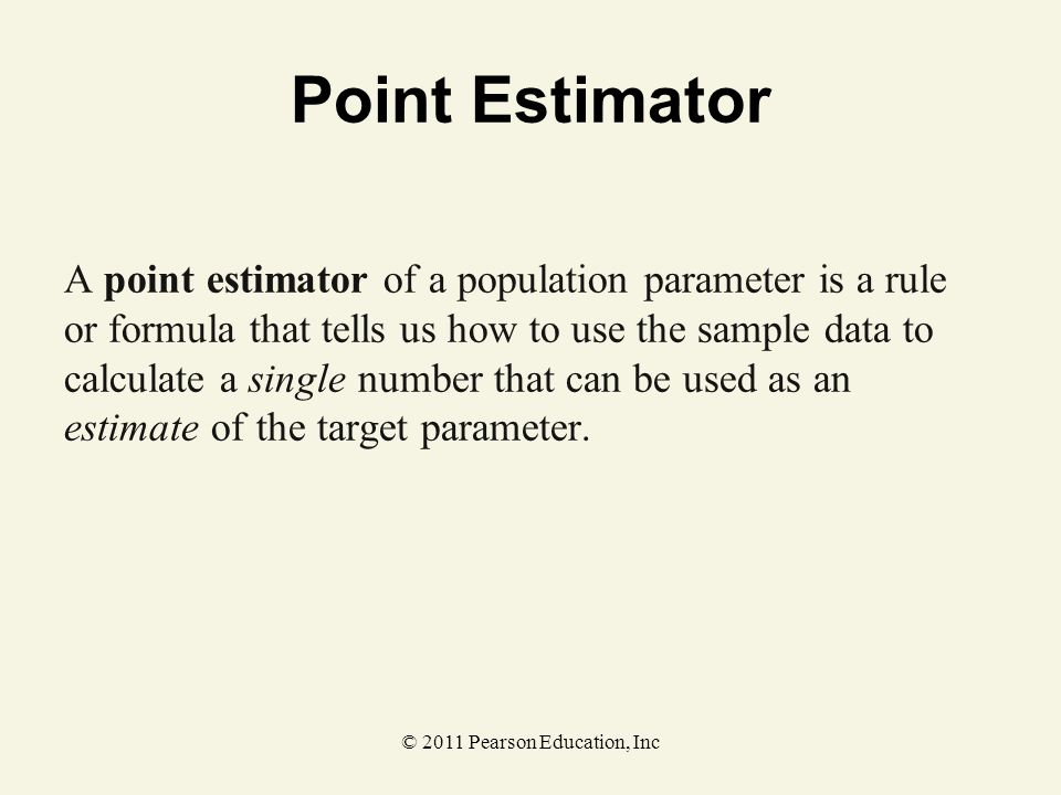 © 2011 Pearson Education, Inc Point Estimator A point estimator of a population parameter is a rule or formula that tells us how to use the sample dat