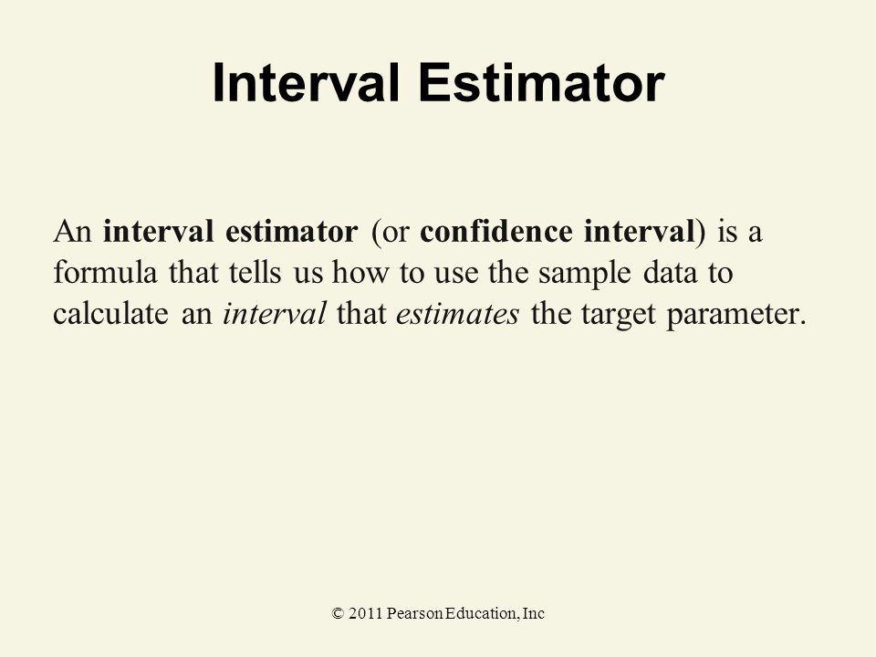 © 2011 Pearson Education, Inc Interval Estimator An interval estimator (or confidence interval) is a formula that tells us how to use the sample data