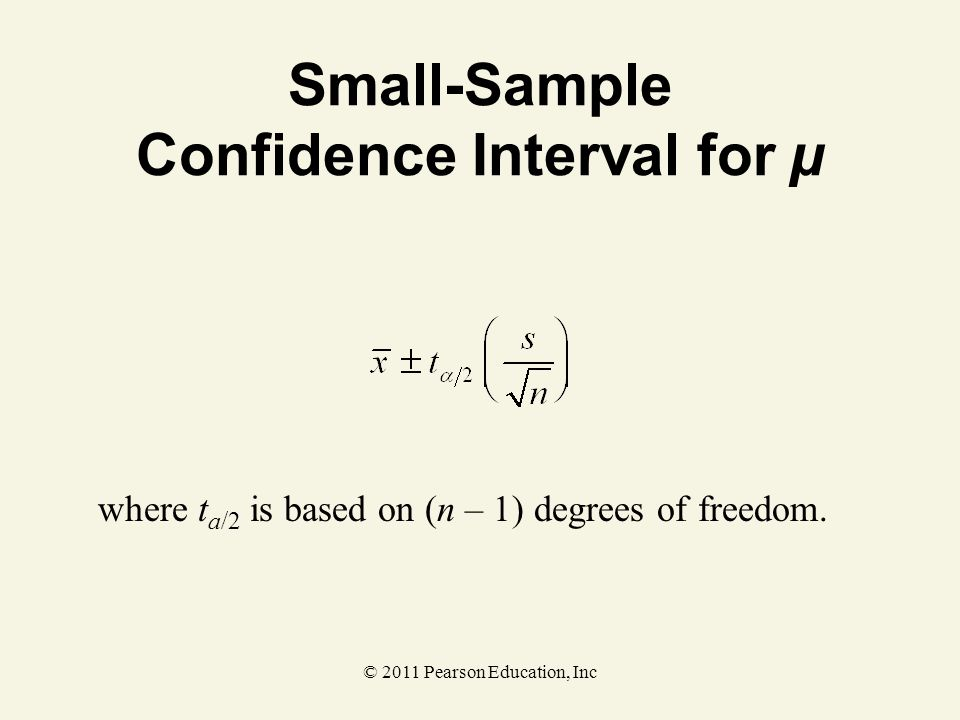 © 2011 Pearson Education, Inc Small-Sample Confidence Interval for µ where t a/2 is based on (n – 1) degrees of freedom.