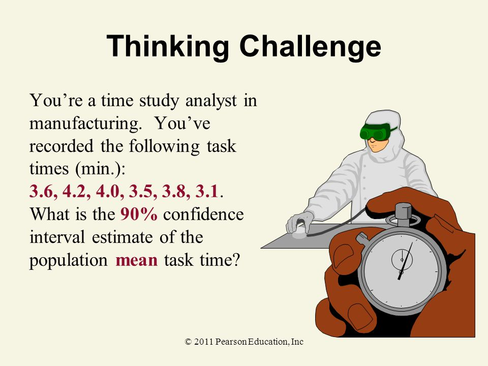 © 2011 Pearson Education, Inc Thinking Challenge You're a time study analyst in manufacturing. You've recorded the following task times (min.): 3.6, 4