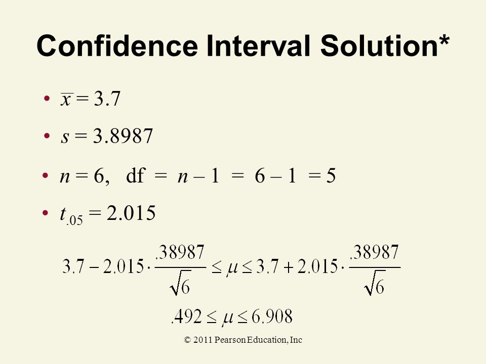 © 2011 Pearson Education, Inc Confidence Interval Solution* x = 3.7 s = 3.8987 n = 6, df = n – 1 = 6 – 1 = 5 t.05 = 2.015