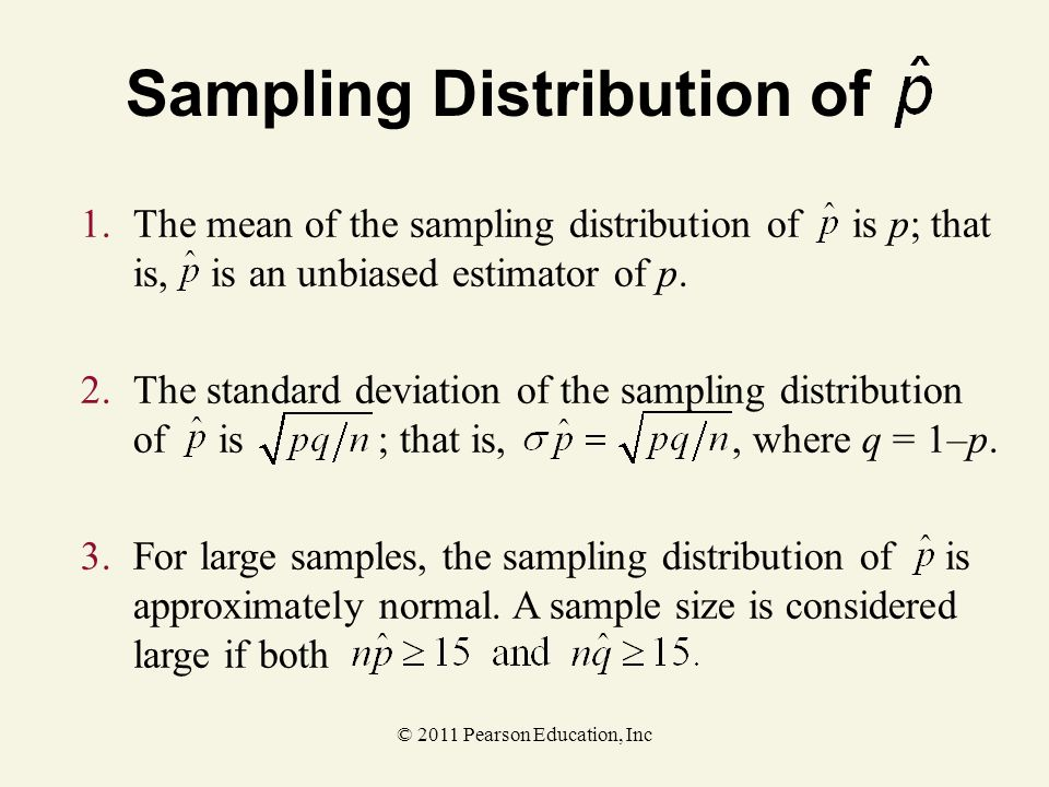 © 2011 Pearson Education, Inc 1.The mean of the sampling distribution of is p; that is, is an unbiased estimator of p. Sampling Distribution of 3.For