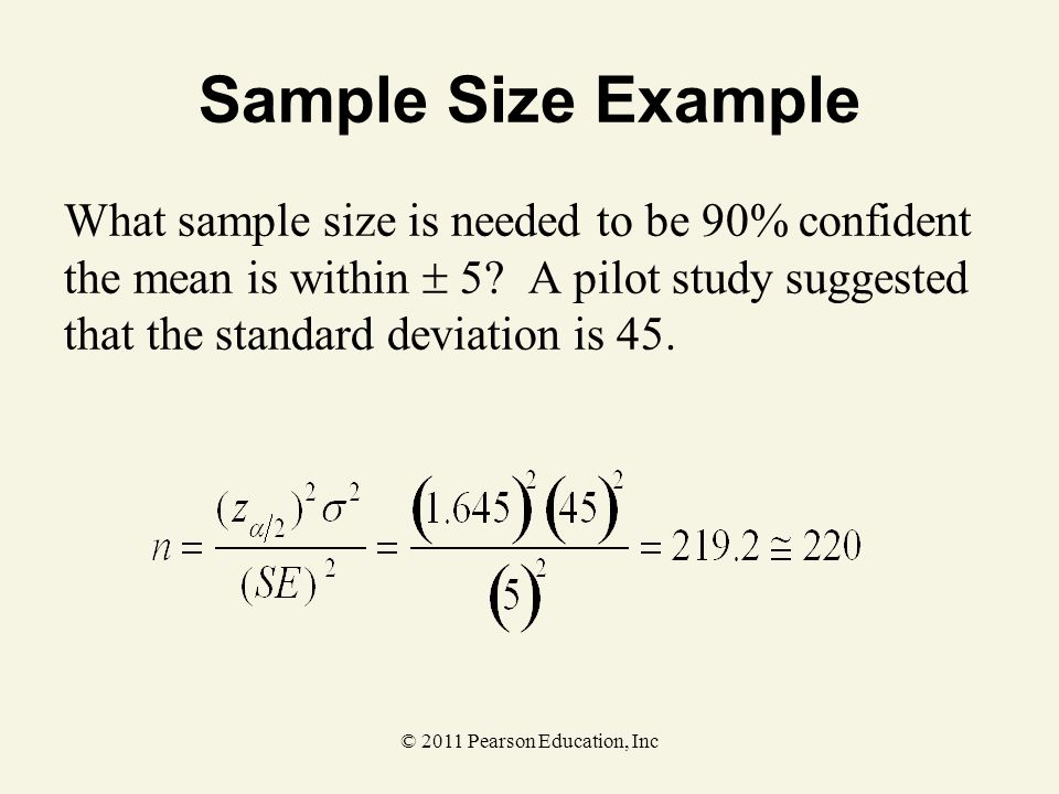 © 2011 Pearson Education, Inc Sample Size Example What sample size is needed to be 90% confident the mean is within  5? A pilot study suggested that