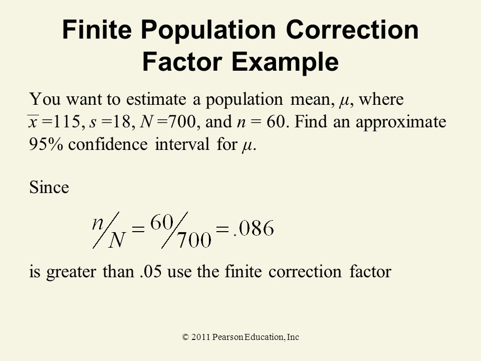 © 2011 Pearson Education, Inc Finite Population Correction Factor Example You want to estimate a population mean, μ, where x =115, s =18, N =700, and