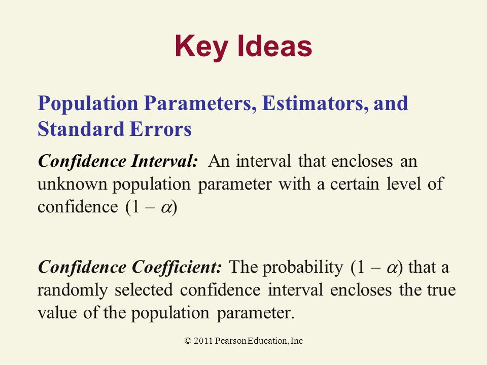 © 2011 Pearson Education, Inc Key Ideas Population Parameters, Estimators, and Standard Errors Confidence Interval: An interval that encloses an unkno