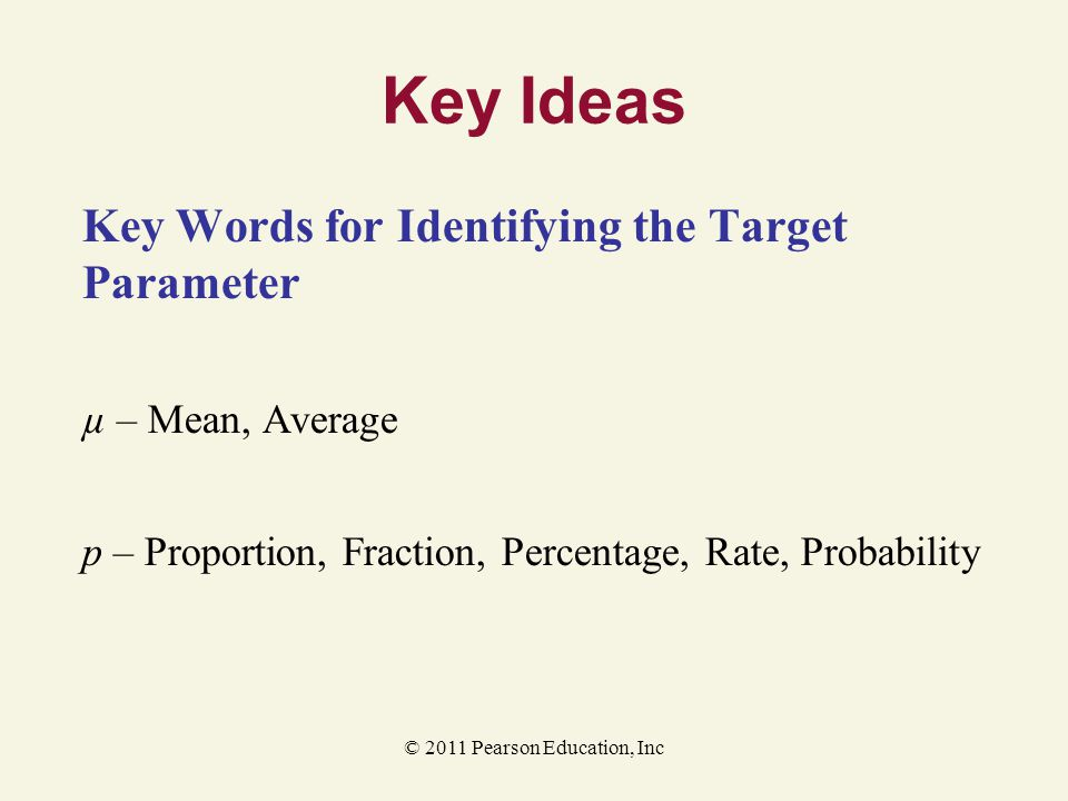 © 2011 Pearson Education, Inc Key Ideas Key Words for Identifying the Target Parameter µ – Mean, Average p – Proportion, Fraction, Percentage, Rate, P