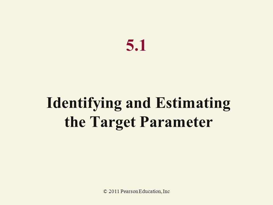 © 2011 Pearson Education, Inc 5.1 Identifying and Estimating the Target Parameter