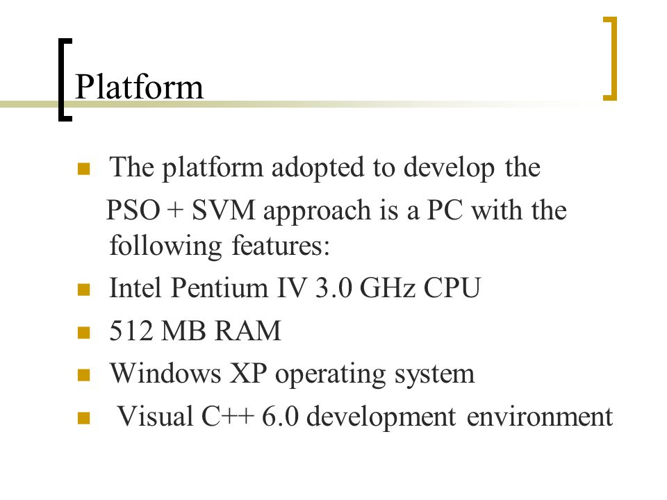 Platform The platform adopted to develop the PSO + SVM approach is a PC with the following features: Intel Pentium IV 3.0 GHz CPU 512 MB RAM Windows X