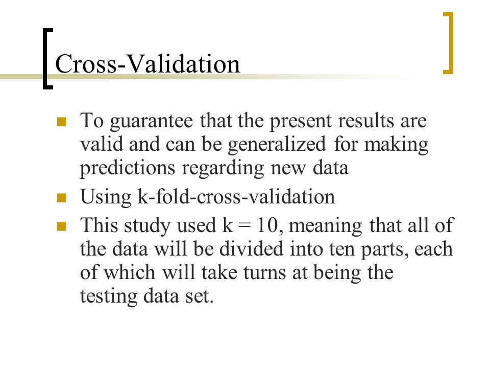 Cross-Validation To guarantee that the present results are valid and can be generalized for making predictions regarding new data Using k-fold-cross-v