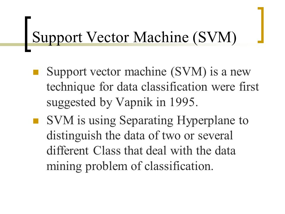 Support Vector Machine (SVM) Support vector machine (SVM) is a new technique for data classification were first suggested by Vapnik in 1995. SVM is us