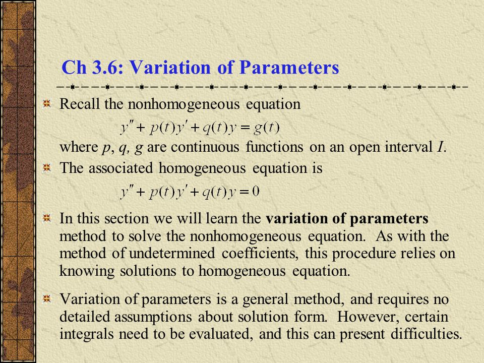 Ch 3.6: Variation of Parameters Recall the nonhomogeneous equation where p, q, g are continuous functions on an open interval I. The associated homoge