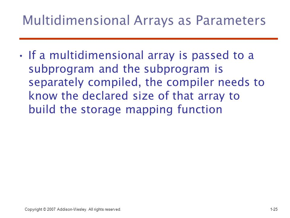 Copyright © 2007 Addison-Wesley. All rights reserved.1-25 Multidimensional Arrays as Parameters If a multidimensional array is passed to a subprogram