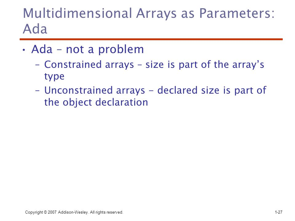 Copyright © 2007 Addison-Wesley. All rights reserved.1-27 Multidimensional Arrays as Parameters: Ada Ada – not a problem –Constrained arrays – size is
