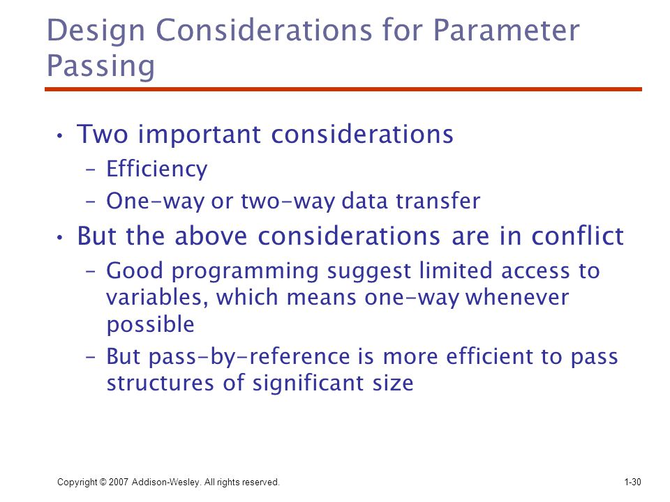 Copyright © 2007 Addison-Wesley. All rights reserved.1-30 Design Considerations for Parameter Passing Two important considerations –Efficiency –One-wa