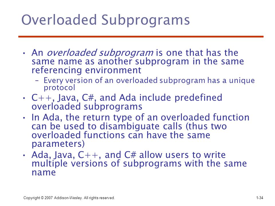 Copyright © 2007 Addison-Wesley. All rights reserved.1-34 Overloaded Subprograms An overloaded subprogram is one that has the same name as another sub