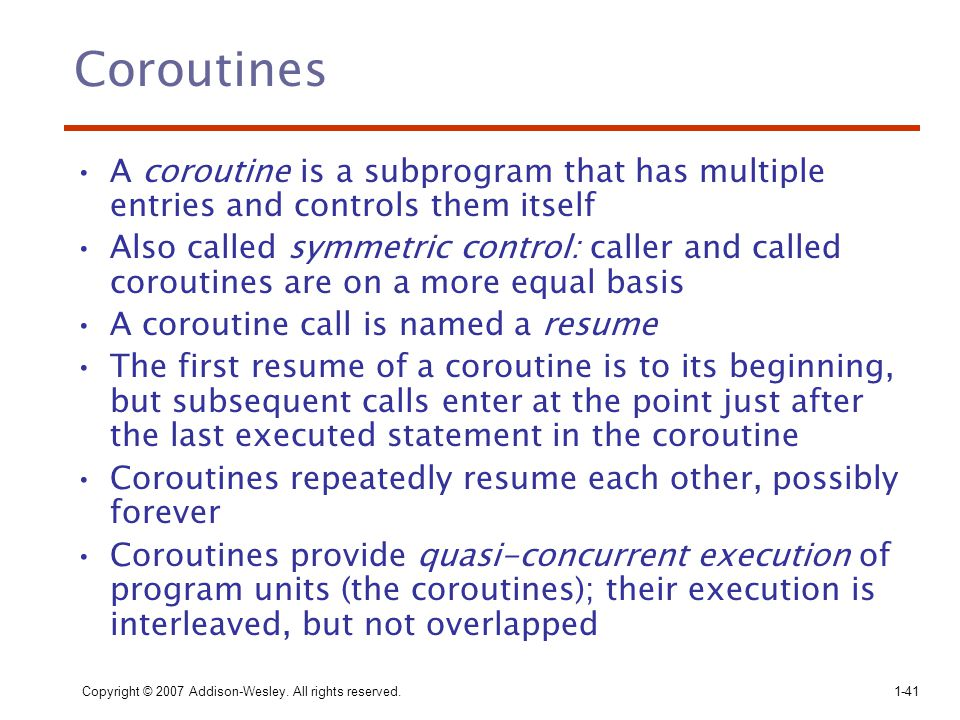 Copyright © 2007 Addison-Wesley. All rights reserved.1-41 Coroutines A coroutine is a subprogram that has multiple entries and controls them itself Al