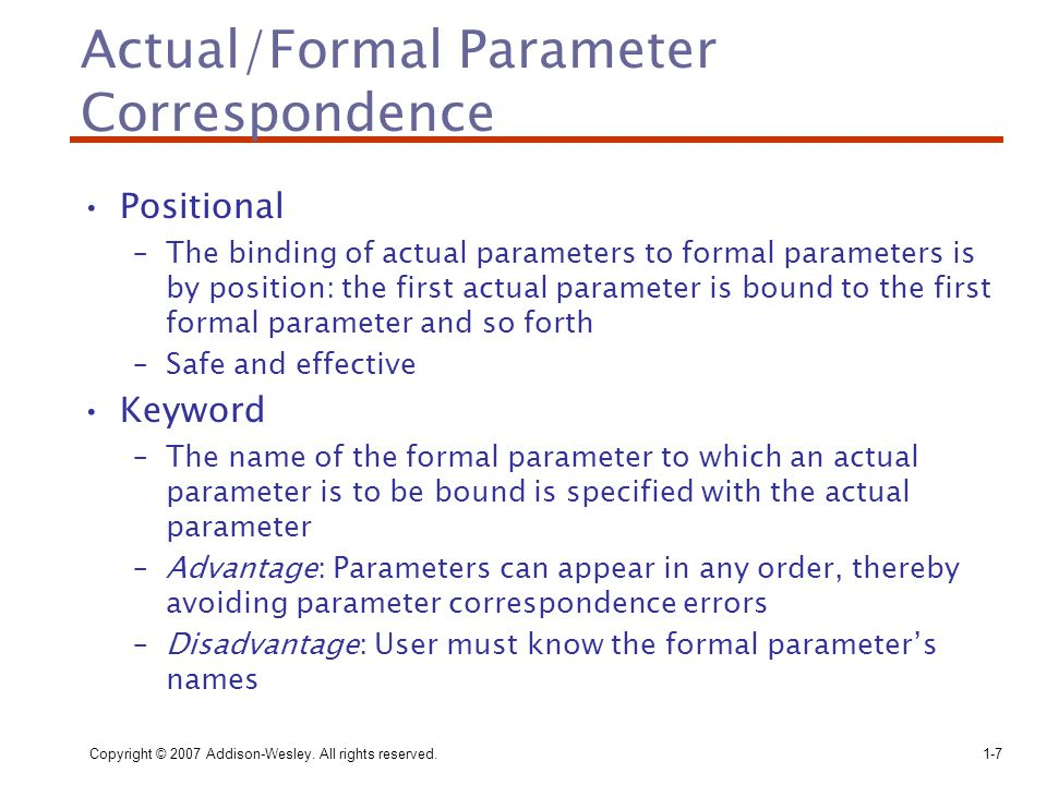 Copyright © 2007 Addison-Wesley. All rights reserved.1-7 Actual/Formal Parameter Correspondence Positional –The binding of actual parameters to formal