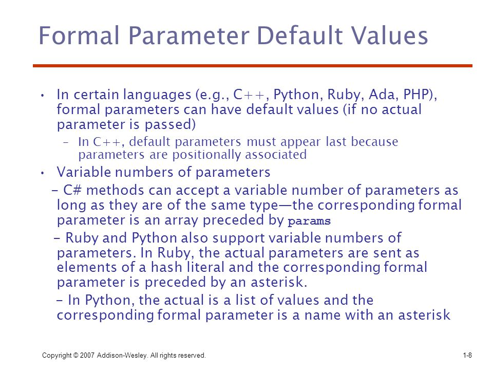 Copyright © 2007 Addison-Wesley. All rights reserved.1-8 Formal Parameter Default Values In certain languages (e.g., C++, Python, Ruby, Ada, PHP), for