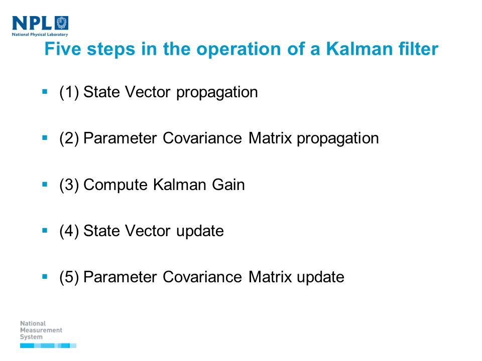 Five steps in the operation of a Kalman filter  (1) State Vector propagation  (2) Parameter Covariance Matrix propagation  (3) Compute Kalman Gain  (4) State Vector update  (5) Parameter Covariance Matrix update