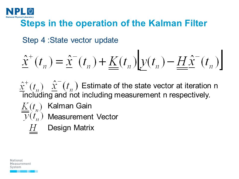 Steps in the operation of the Kalman Filter Step 4 :State vector update  Estimate of the state vector at iteration n including and not including measurement n respectively.