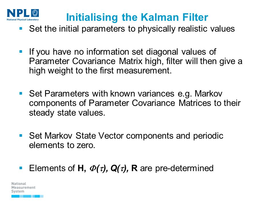 Initialising the Kalman Filter  Set the initial parameters to physically realistic values  If you have no information set diagonal values of Parameter Covariance Matrix high, filter will then give a high weight to the first measurement.