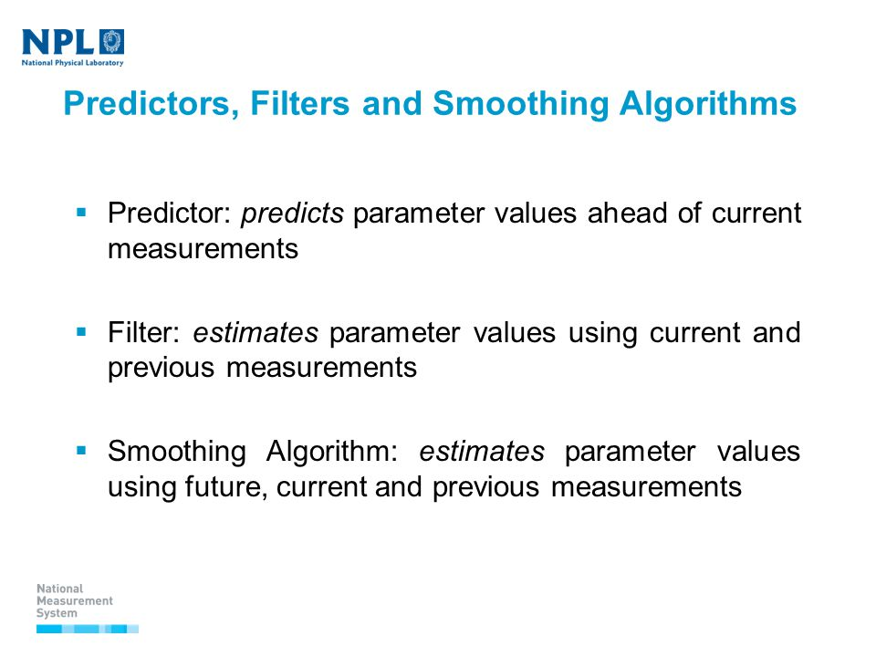 Predictors, Filters and Smoothing Algorithms  Predictor: predicts parameter values ahead of current measurements  Filter: estimates parameter values using current and previous measurements  Smoothing Algorithm: estimates parameter values using future, current and previous measurements