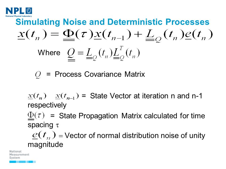 Simulating Noise and Deterministic Processes Where = Process Covariance Matrix = State Vector at iteration n and n-1 respectively = State Propagation Matrix calculated for time spacing   Vector of normal distribution noise of unity magnitude