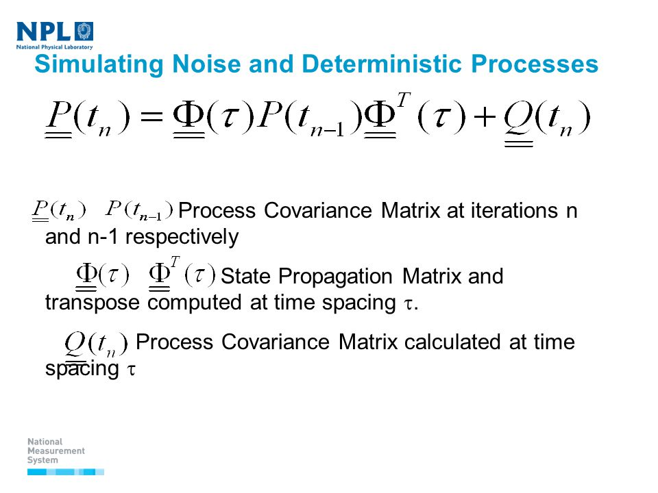 Simulating Noise and Deterministic Processes Process Covariance Matrix at iterations n and n-1 respectively State Propagation Matrix and transpose computed at time spacing .