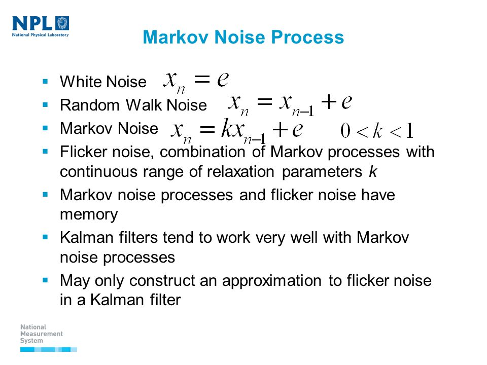 Markov Noise Process  White Noise  Random Walk Noise  Markov Noise  Flicker noise, combination of Markov processes with continuous range of relaxation parameters k  Markov noise processes and flicker noise have memory  Kalman filters tend to work very well with Markov noise processes  May only construct an approximation to flicker noise in a Kalman filter