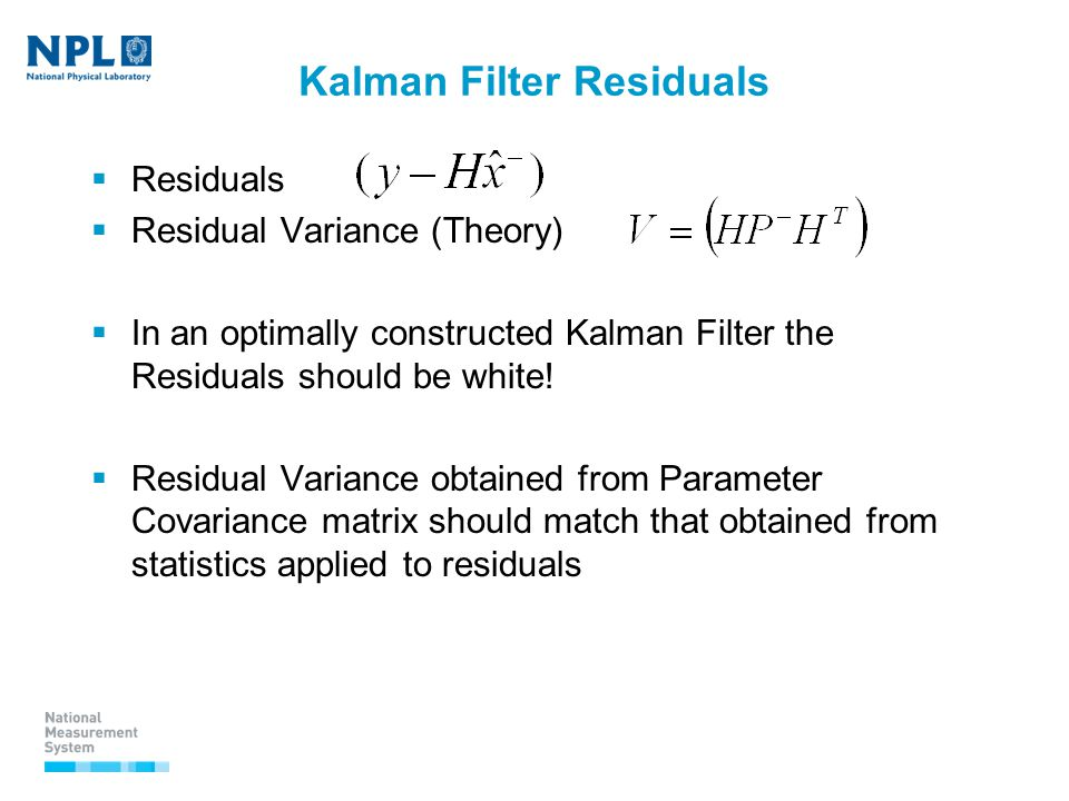 Kalman Filter Residuals  Residuals  Residual Variance (Theory)  In an optimally constructed Kalman Filter the Residuals should be white.
