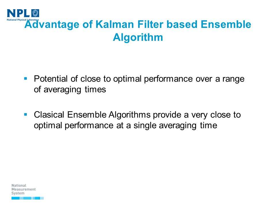 Advantage of Kalman Filter based Ensemble Algorithm  Potential of close to optimal performance over a range of averaging times  Clasical Ensemble Algorithms provide a very close to optimal performance at a single averaging time