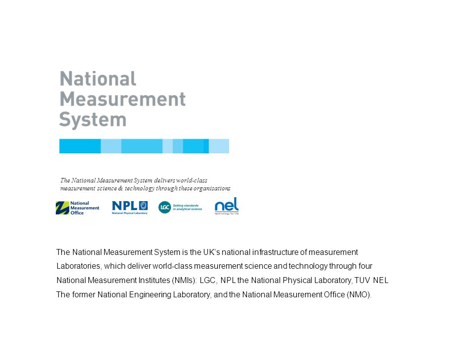 Title of Presentation Name of Speaker Date The National Measurement System is the UK's national infrastructure of measurement Laboratories, which deliver world-class measurement science and technology through four National Measurement Institutes (NMIs): LGC, NPL the National Physical Laboratory, TUV NEL The former National Engineering Laboratory, and the National Measurement Office (NMO).
