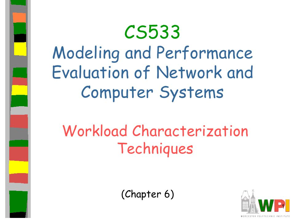 1 CS533 Modeling and Performance Evaluation of Network and Computer Systems Workload Characterization Techniques (Chapter 6)