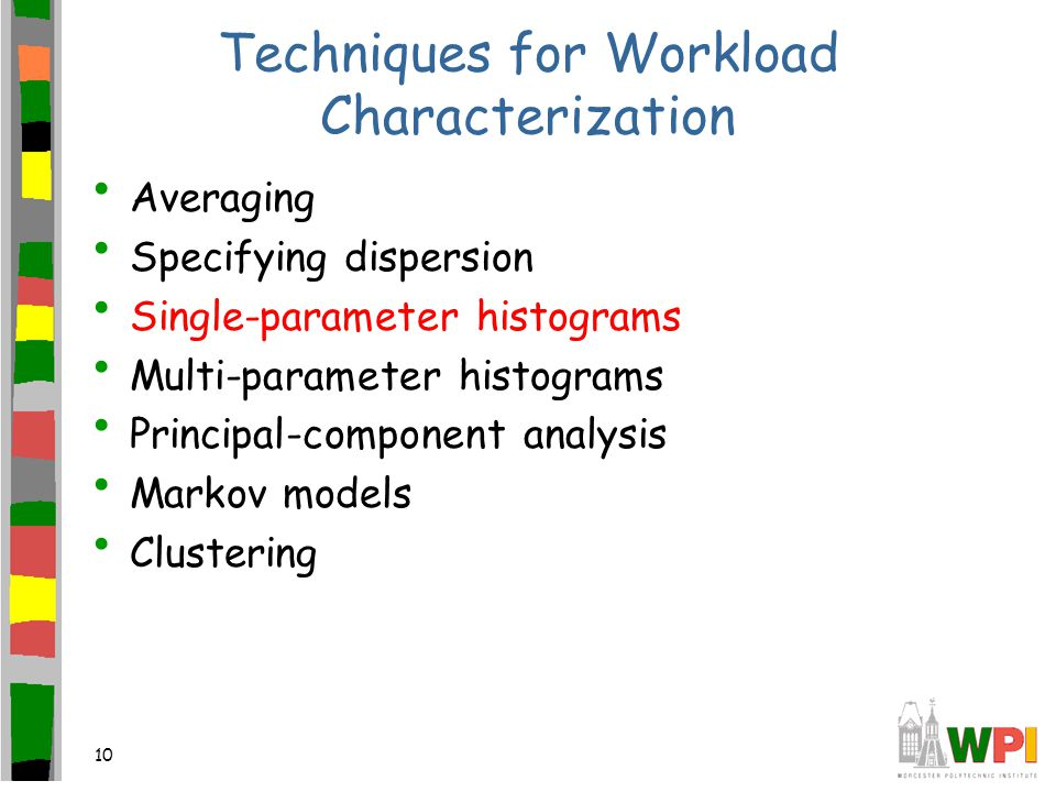 10 Techniques for Workload Characterization Averaging Specifying dispersion Single-parameter histograms Multi-parameter histograms Principal-component analysis Markov models Clustering
