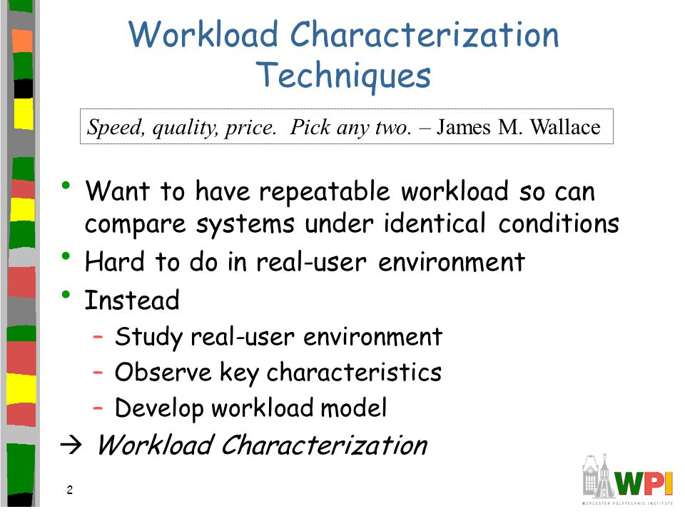 2 Workload Characterization Techniques Want to have repeatable workload so can compare systems under identical conditions Hard to do in real-user environment Instead –Study real-user environment –Observe key characteristics –Develop workload model  Workload Characterization Speed, quality, price.
