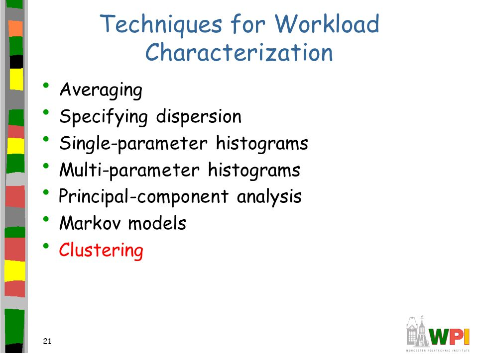 21 Techniques for Workload Characterization Averaging Specifying dispersion Single-parameter histograms Multi-parameter histograms Principal-component analysis Markov models Clustering