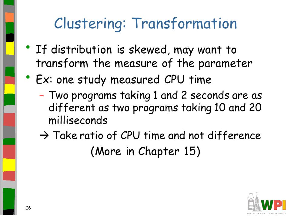 26 Clustering: Transformation If distribution is skewed, may want to transform the measure of the parameter Ex: one study measured CPU time –Two programs taking 1 and 2 seconds are as different as two programs taking 10 and 20 milliseconds  Take ratio of CPU time and not difference (More in Chapter 15)