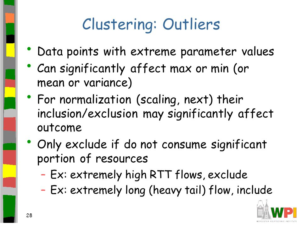 28 Clustering: Outliers Data points with extreme parameter values Can significantly affect max or min (or mean or variance) For normalization (scaling, next) their inclusion/exclusion may significantly affect outcome Only exclude if do not consume significant portion of resources –Ex: extremely high RTT flows, exclude –Ex: extremely long (heavy tail) flow, include