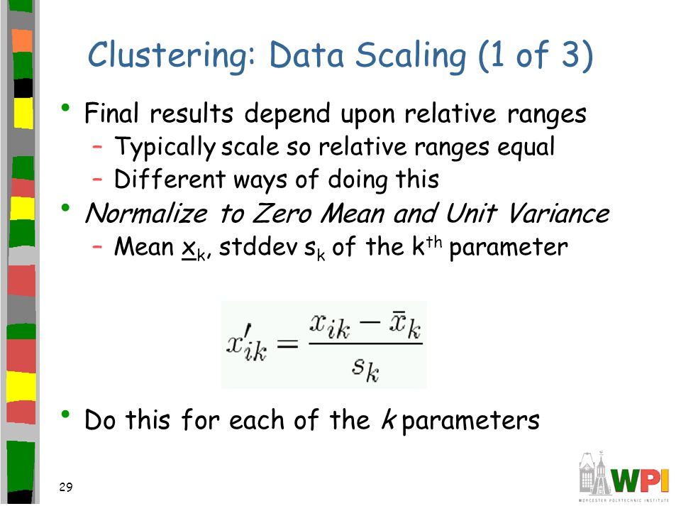 29 Clustering: Data Scaling (1 of 3) Final results depend upon relative ranges –Typically scale so relative ranges equal –Different ways of doing this Normalize to Zero Mean and Unit Variance –Mean x k, stddev s k of the k th parameter Do this for each of the k parameters