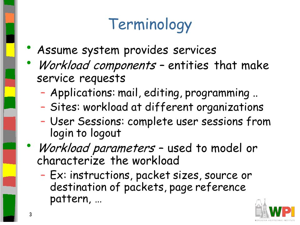 3 Terminology Assume system provides services Workload components – entities that make service requests –Applications: mail, editing, programming..