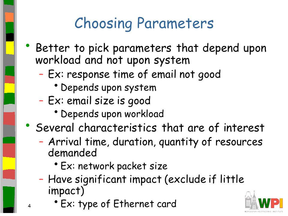 4 Choosing Parameters Better to pick parameters that depend upon workload and not upon system –Ex: response time of email not good Depends upon system