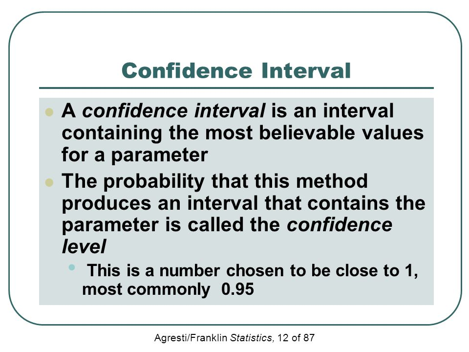 Agresti/Franklin Statistics, 12 of 87 Confidence Interval A confidence interval is an interval containing the most believable values for a parameter T