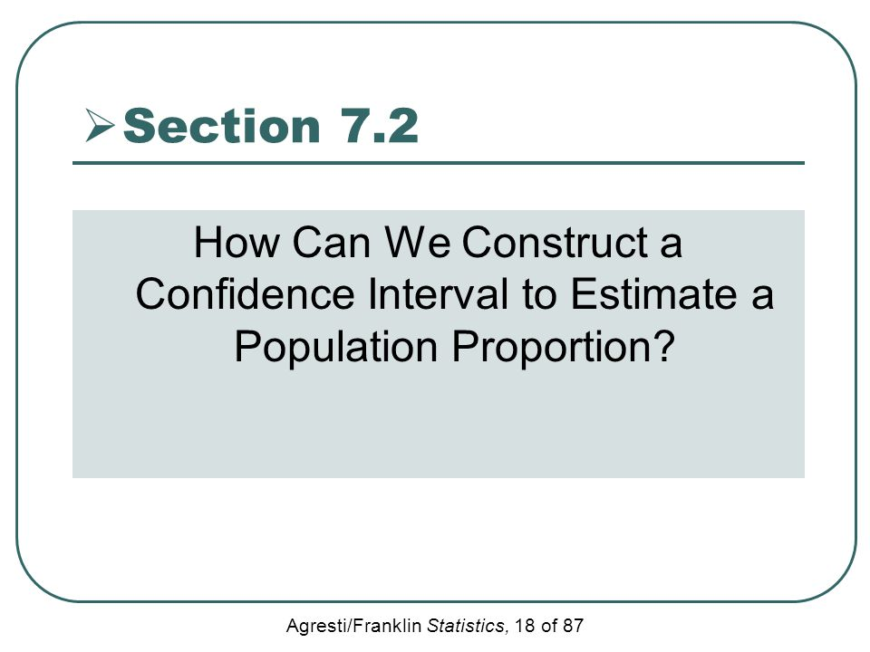 Agresti/Franklin Statistics, 18 of 87  Section 7.2 How Can We Construct a Confidence Interval to Estimate a Population Proportion?