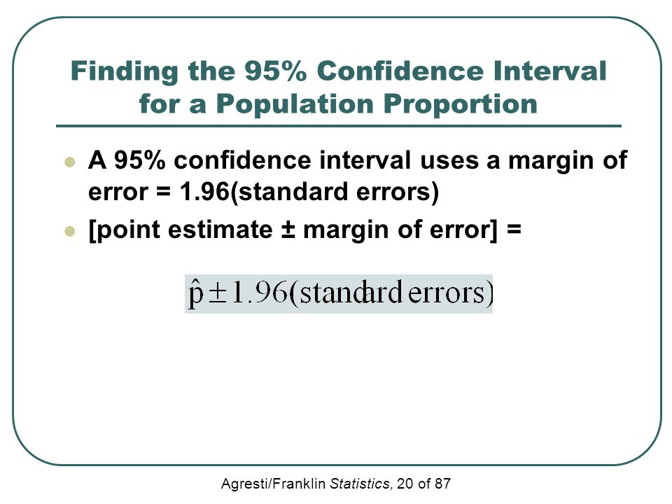 Agresti/Franklin Statistics, 20 of 87 Finding the 95% Confidence Interval for a Population Proportion A 95% confidence interval uses a margin of error
