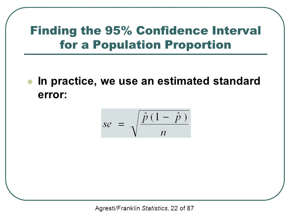 Agresti/Franklin Statistics, 22 of 87 Finding the 95% Confidence Interval for a Population Proportion In practice, we use an estimated standard error