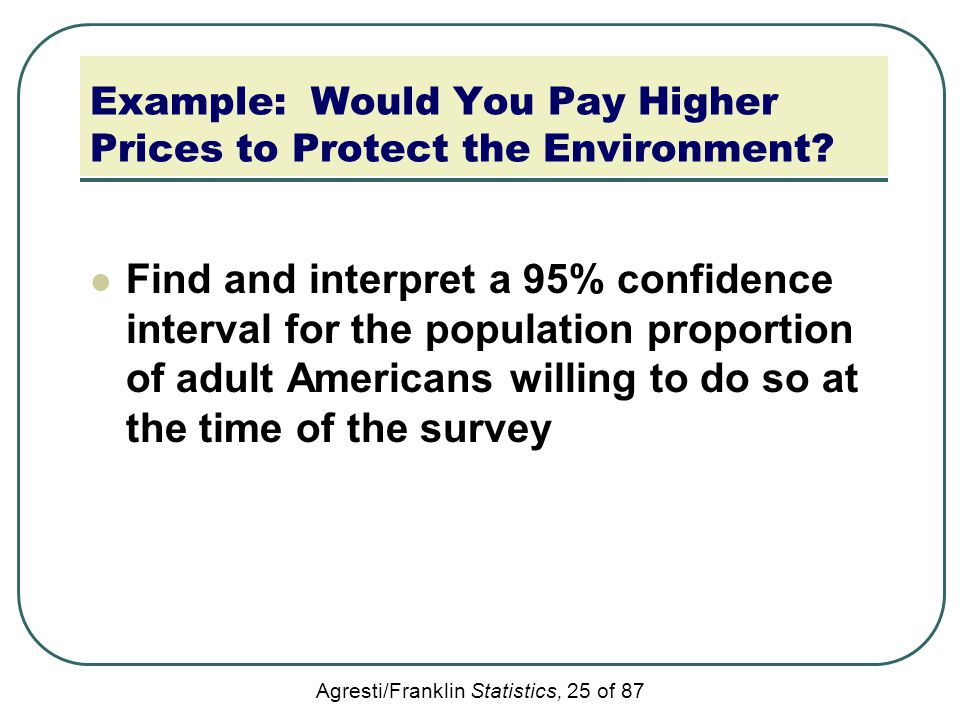 Agresti/Franklin Statistics, 25 of 87 Example: Would You Pay Higher Prices to Protect the Environment? Find and interpret a 95% confidence interval fo