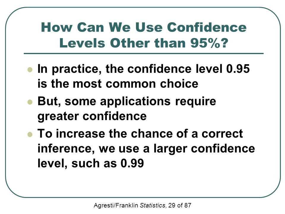 Agresti/Franklin Statistics, 29 of 87 How Can We Use Confidence Levels Other than 95%? In practice, the confidence level 0.95 is the most common choic
